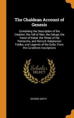 The Chaldean Account of Genesis: Containing the Description of the Creation, the Fall of Man, the Deluge, the Tower of Babel, the Times of the Patriarchs, and Nimrod: Babylonian Fables, and Legends of the Gods; From the Cuneiform Inscriptions by George Smith