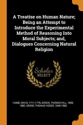 A Treatise on Human Nature; Being an Attempt to Introduce the Experimental Method of Reasoning Into Moral Subjects; And, Dialogues Concerning Natural Religion by David Hume