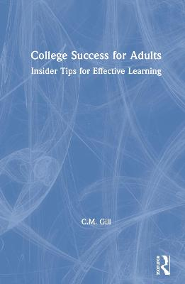 College Success for Adults: Insider Tips for Effective Learning by C.M. Gill