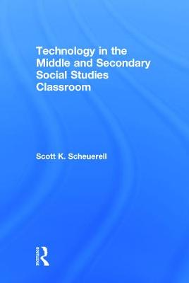 Technology in the Middle and Secondary Social Studies Classroom by Scott K. Scheuerell