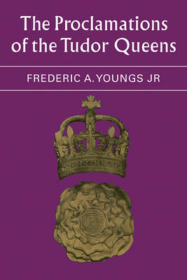 The Proclamations of the Tudor Queens by Frederic A. Youngs, Jr.