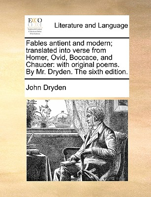 Fables Antient and Modern; Translated Into Verse from Homer, Ovid, Boccace, and Chaucer: With Original Poems. by Mr. Dryden. the Sixth Edition. by John Dryden