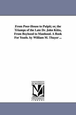 From Poor-House to Pulpit; Or, the Triumps of the Late Dr. John Kitto, from Boyhood to Manhood. a Book for Youth. by William M. Thayer ... by William Makepeace Thayer