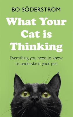 What Your Cat Is Thinking: Everything you need to know to understand your pet by Bo Soederstroem