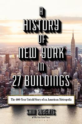 A History of New York in 27 Buildings: The 400-Year Untold Story of an American Metropolis by Sam Roberts