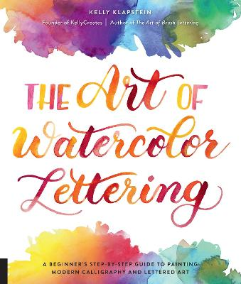 The Art of Watercolor Lettering: A Beginner's Step-by-Step Guide to Painting Modern Calligraphy and Lettered Art by Kelly Klapstein