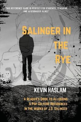 Salinger in the Rye: A Reader's Guide to Allusions & Pop Culture References in the Works of J.D. Salinger by Kevin Haslam