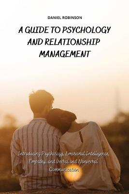 A Guide to Psychology and Relationship Management: Introducing Psychology, Emotional Intelligence, Empathy and Verbal and Nonverbal Communication by Daniel Robinson
