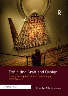 Exhibiting Craft and Design: Transgressing the White Cube Paradigm, 1930-Present by Alla Myzelev