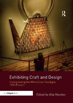 Exhibiting Craft and Design: Transgressing the White Cube Paradigm, 1930-Present book