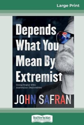 Depends What You Mean by Extremist: Going Rogue with Australian Deplorables (16pt Large Print Edition) by John Safran