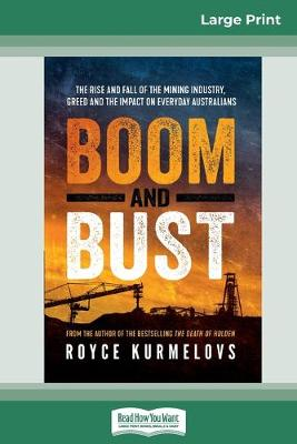 Boom and Bust: The rise and fall of the mining industry, greed and the impact on everyday Australians (16pt Large Print Edition) by Royce Kurmelovs