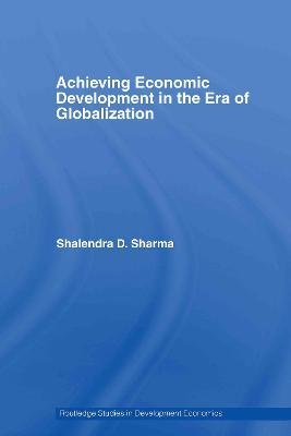 Achieving Economic Development in the Era of Globalization by Shailendra D. Sharma