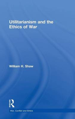 Utilitarianism and the Ethics of War by William H. Shaw