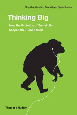 Thinking Big: How the Evolution of Social Life Shaped Human Mind by Clive Gamble