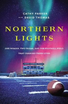 Northern Lights: One Woman, Two Teams, and the Football Field That Changed Their Lives by Cathy Parker