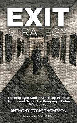 Exit Strategy, the Employee Stock Ownership Plan Can Sustain and Secure the Company's Future Without You by Anthony (Tony) Thompson