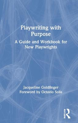 Playwriting with Purpose: A Guide and Workbook for New Playwrights by Jacqueline Goldfinger