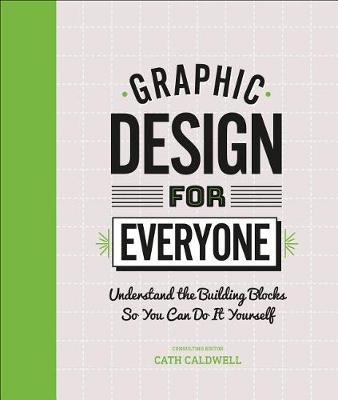 Graphic Design For Everyone: Understand the Building Blocks so You can Do It Yourself by Cath Caldwell