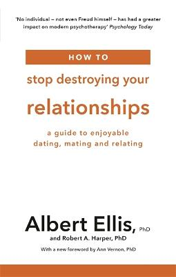 How to Stop Destroying Your Relationships: A Guide to Enjoyable Dating, Mating and Relating by Albert Ellis