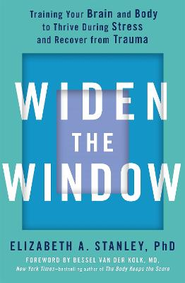 Widen the Window: Training your brain and body to thrive during stress and recover from trauma by Elizabeth Stanley