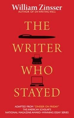 Writer Who Stayed by William Zinsser