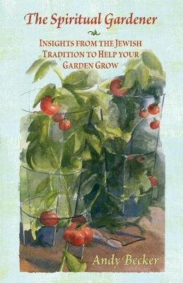 The Spiritual Gardener: Insights from the Jewish Tradition to Help Your Garden Grow by Andy Becker