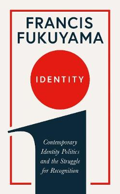 Identity: Contemporary Identity Politics and the Struggle for Recognition by Francis Fukuyama