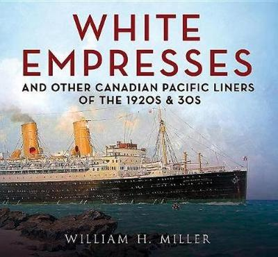 White Empresses: And Other Canadian Pacific Liners of the 1920s & 30s by William Ncsu Miller