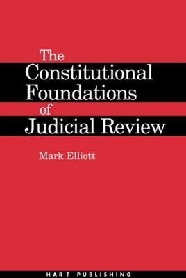 The Constitutional Foundations of Judicial Review by Mark Elliott