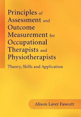 Principles of Assessment and Outcome Measurement for Occupational Therapists and Physiotherapists by Alison Laver-Fawcett