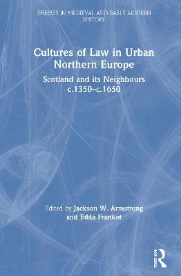 Cultures of Law in Urban Northern Europe: Scotland and its Neighbours c.1350-c.1650 by Jackson W. Armstrong