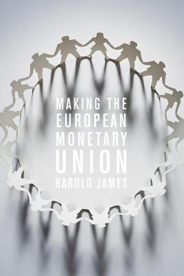 Making the European Monetary Union by Harold James