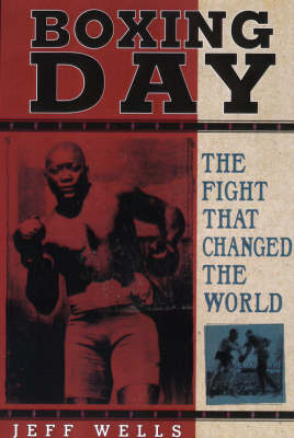 Boxing Day: The Fight That Changed the World by Jeff Wells