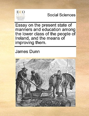 Essay on the Present State of Manners and Education Among the Lower Class of the People of Ireland, and the Means of Improving Them by James Dunn