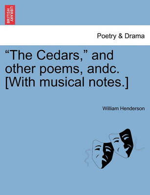 The Cedars, and Other Poems, Andc. [With Musical Notes.] by William Henderson, T
