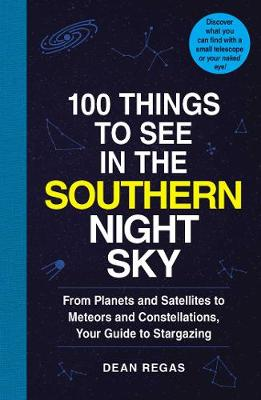 100 Things to See in the Southern Night Sky: From Planets and Satellitesto Meteors and Constellations, Your Guide to Stargazing by Dean Regas