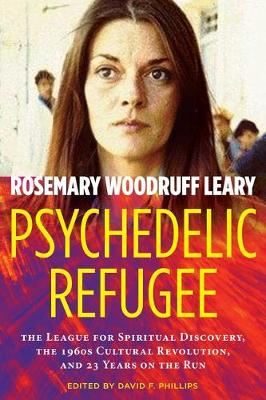 Psychedelic Refugee: The League for Spiritual Discovery, the 1960s Cultural Revolution, and 23 Years on the Run by Rosemary Woodruff Leary