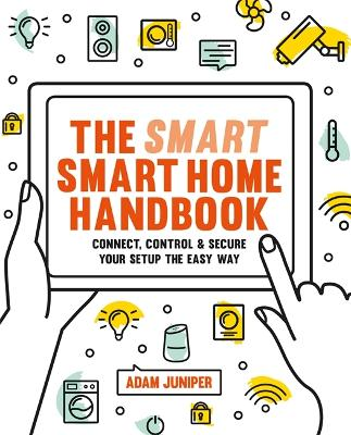 Smart Smart Home Handbook: Connect, control and secure your home the easy way by Adam Juniper