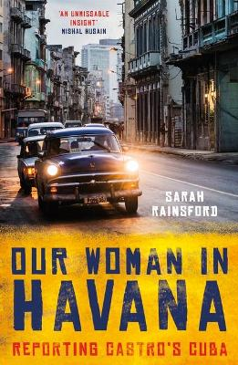 Our Woman in Havana: Reporting Castro's Cuba by Sarah Rainsford