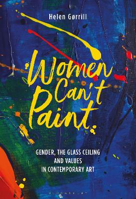 Women Can't Paint: Gender, the Glass Ceiling and Values in Contemporary Art by Helen Gorrill
