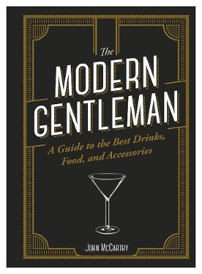 The The Modern Gentleman: The Guide to the Best Food, Drinks, and Accessories by John McCarthy