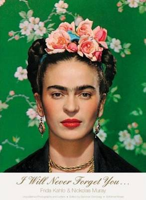I Will Never Forget You...: Frida Kahlo to Nicholas Muray; Unpublished Photographs and Letters by Salomon Grimberg