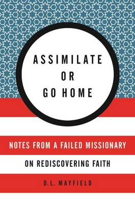 Assimilate Or Go Home by D. L. Mayfield