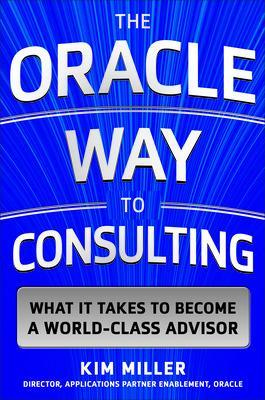 Oracle Way to Consulting: What it Takes to Become a World-Class Advisor by Kim Miller