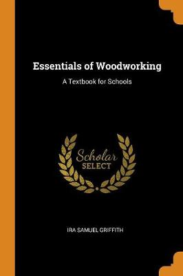Essentials of Woodworking: A Textbook for Schools by Ira Samuel Griffith