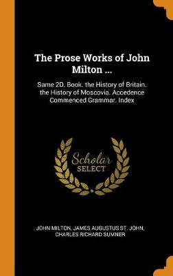 The Prose Works of John Milton ...: Same 2d. Book. the History of Britain. the History of Moscovia. Accedence Commenced Grammar. Index by John Milton