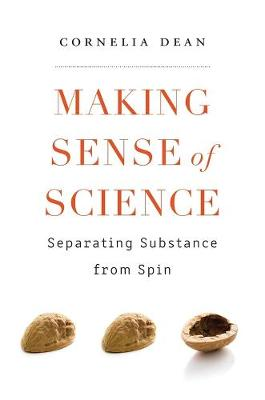 Making Sense of Science: Separating Substance from Spin by Cornelia Dean