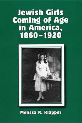 Jewish Girls Coming of Age in America, 1860-1920 by Melissa R. Klapper