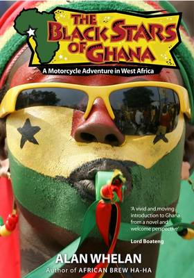 The Black Stars of Ghana: A Motorcycle Adventure in West Africa by Alan Whelan